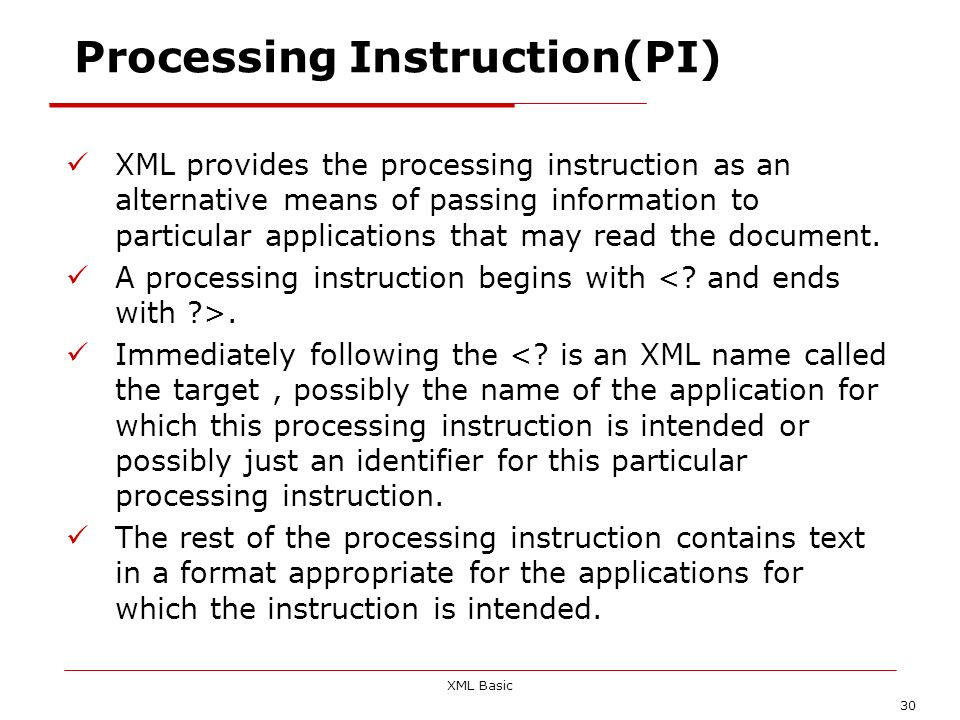 XML Basic 30 Processing Instruction(PI) XML provides the processing instruction as an alternative means of passing information to particular applicati