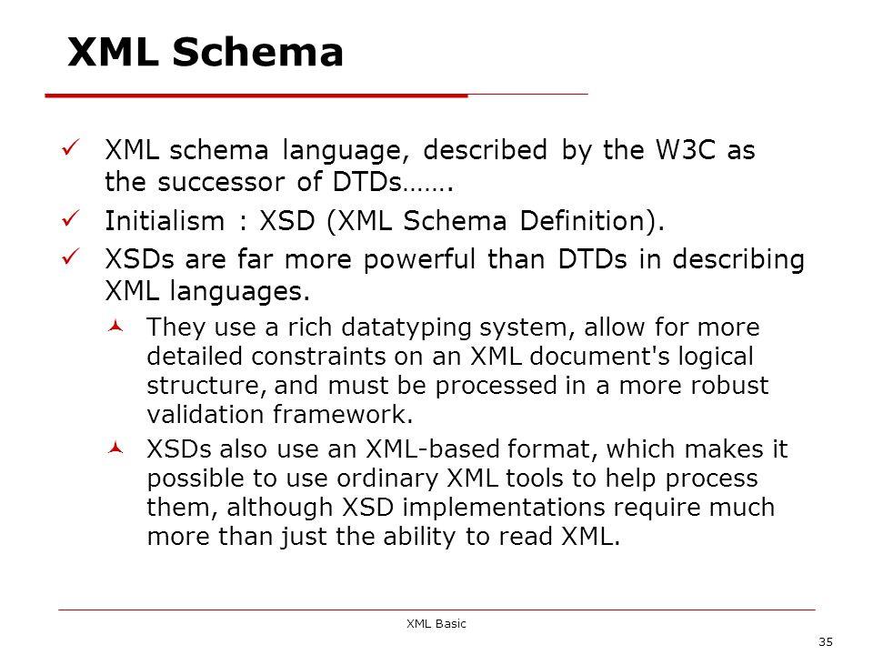 XML Basic 35 XML Schema XML schema language, described by the W3C as the successor of DTDs……. Initialism : XSD (XML Schema Definition). XSDs are far m