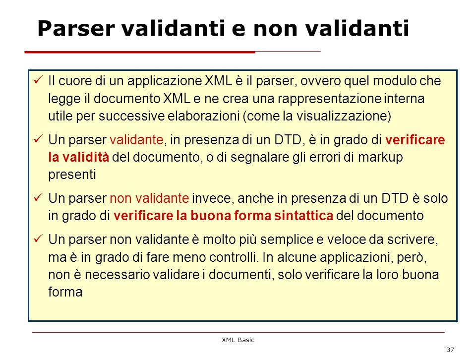 XML Basic 37 Parser validanti e non validanti Il cuore di un applicazione XML è il parser, ovvero quel modulo che legge il documento XML e ne crea una