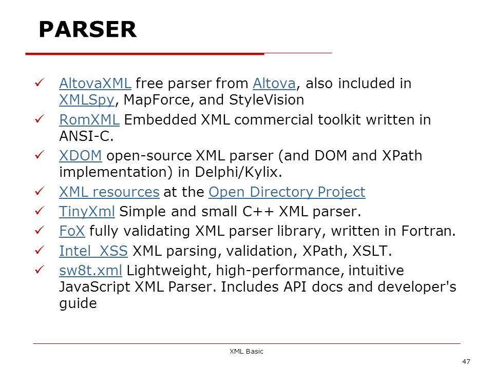 XML Basic 47 PARSER AltovaXML free parser from Altova, also included in XMLSpy, MapForce, and StyleVision AltovaXMLAltova XMLSpy RomXML Embedded XML c