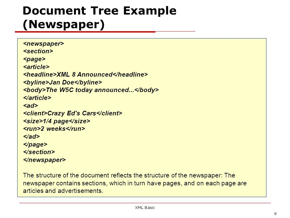 XML Basic 7 Trees and Relationships As you can see from the preceding example, XML documents are structured as trees, and there are relationships that exist between the elements in an XML document.