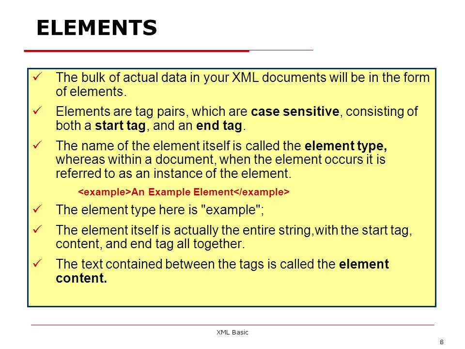 XML Basic 8 ELEMENTS The bulk of actual data in your XML documents will be in the form of elements. Elements are tag pairs, which are case sensitive,