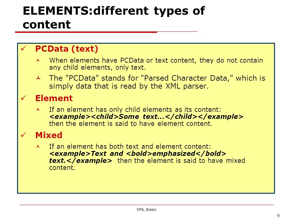XML Basic 9 ELEMENTS:different types of content PCData (text) When elements have PCData or text content, they do not contain any child elements, only