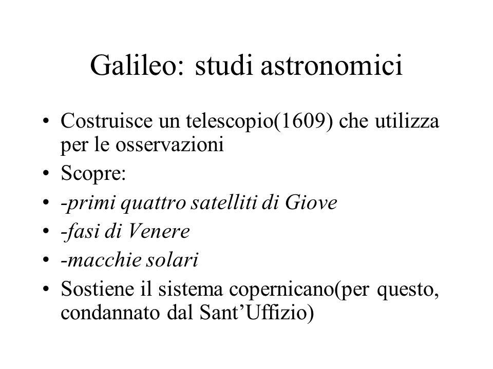 Galileo: studi astronomici Costruisce un telescopio(1609) che utilizza per le osservazioni Scopre: -primi quattro satelliti di Giove -fasi di Venere -