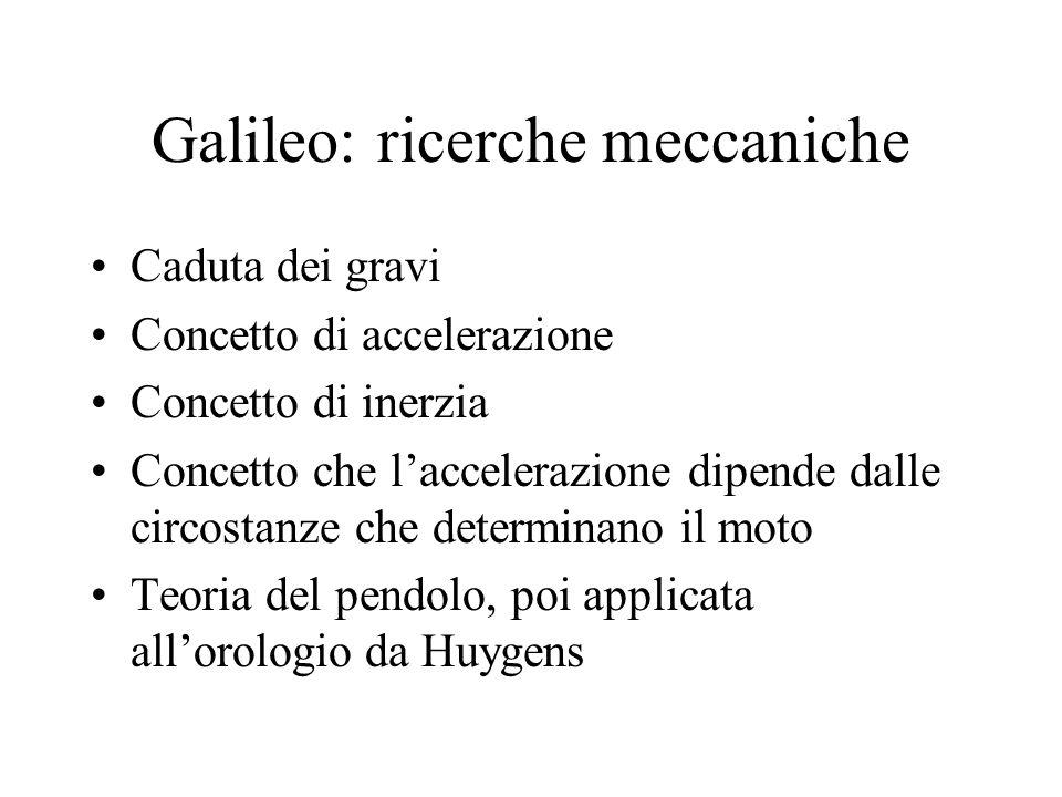 Galileo: ricerche meccaniche Caduta dei gravi Concetto di accelerazione Concetto di inerzia Concetto che laccelerazione dipende dalle circostanze che