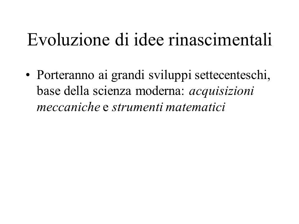Evoluzione di idee rinascimentali Porteranno ai grandi sviluppi settecenteschi, base della scienza moderna: acquisizioni meccaniche e strumenti matema