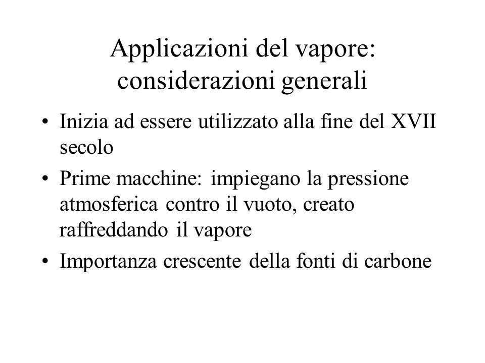 Applicazioni del vapore: considerazioni generali Inizia ad essere utilizzato alla fine del XVII secolo Prime macchine: impiegano la pressione atmosfer