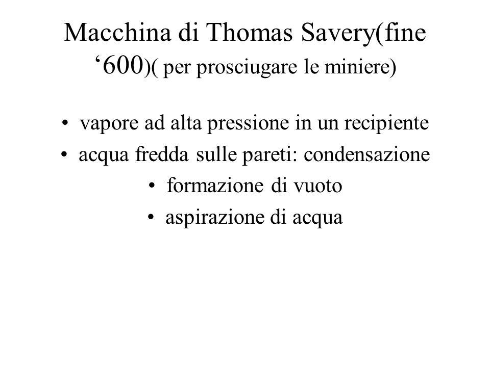 Macchina di Thomas Savery(fine 600 )( per prosciugare le miniere) vapore ad alta pressione in un recipiente acqua fredda sulle pareti: condensazione f