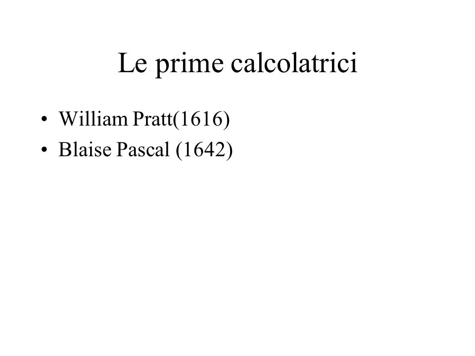Le prime calcolatrici William Pratt(1616) Blaise Pascal (1642)