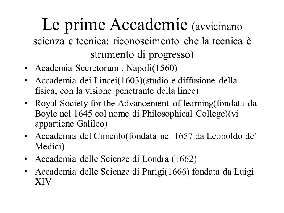 Le prime Accademie (avvicinano scienza e tecnica: riconoscimento che la tecnica è strumento di progresso) Academia Secretorum, Napoli(1560) Accademia