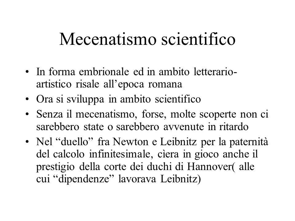 Mecenatismo scientifico In forma embrionale ed in ambito letterario- artistico risale allepoca romana Ora si sviluppa in ambito scientifico Senza il m