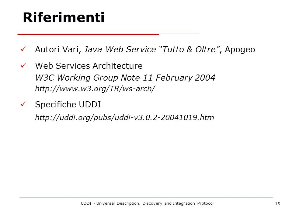 UDDI - Universal Description, Discovery and Integration Protocol 15 Riferimenti Autori Vari, Java Web Service Tutto & Oltre, Apogeo Web Services Architecture W3C Working Group Note 11 February Specifiche UDDI