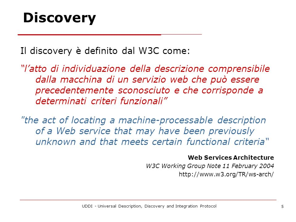 UDDI - Universal Description, Discovery and Integration Protocol 5 Discovery Il discovery è definito dal W3C come: latto di individuazione della descrizione comprensibile dalla macchina di un servizio web che può essere precedentemente sconosciuto e che corrisponde a determinati criteri funzionali the act of locating a machine-processable description of a Web service that may have been previously unknown and that meets certain functional criteria Web Services Architecture W3C Working Group Note 11 February