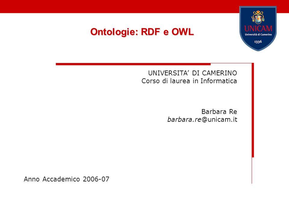 Ontologie: RDF e OWL UNIVERSITA DI CAMERINO Corso di laurea in Informatica Barbara Re barbara.re@unicam.it Anno Accademico 2006-07