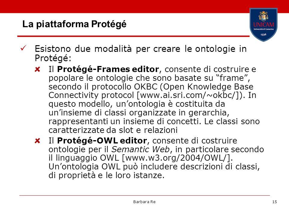 Barbara Re15 La piattaforma Protégé Esistono due modalità per creare le ontologie in Protégé: Il Protégé-Frames editor, consente di costruire e popola