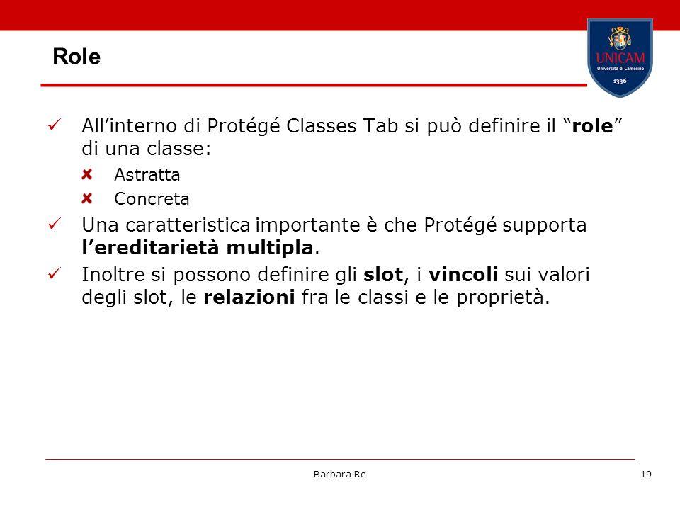 Barbara Re19 Role Allinterno di Protégé Classes Tab si può definire il role di una classe: Astratta Concreta Una caratteristica importante è che Proté