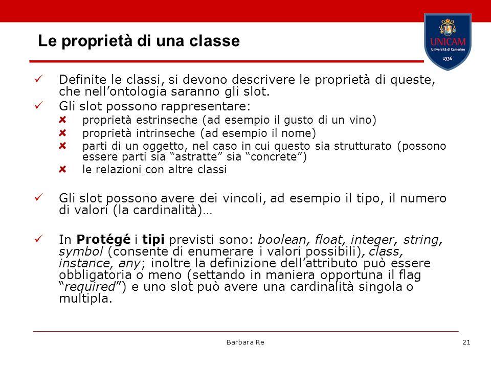 Barbara Re21 Le proprietà di una classe Definite le classi, si devono descrivere le proprietà di queste, che nellontologia saranno gli slot. Gli slot