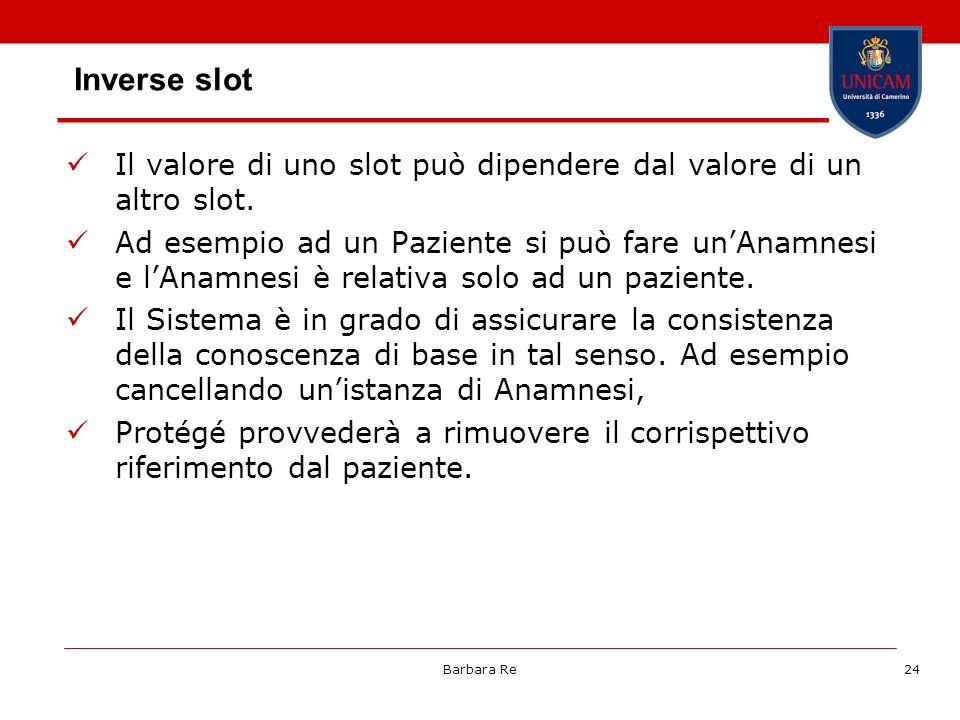 Barbara Re24 Inverse slot Il valore di uno slot può dipendere dal valore di un altro slot. Ad esempio ad un Paziente si può fare unAnamnesi e lAnamnes