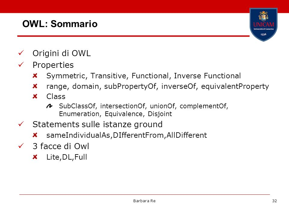 Barbara Re32 Origini di OWL Properties Symmetric, Transitive, Functional, Inverse Functional range, domain, subPropertyOf, inverseOf, equivalentProper