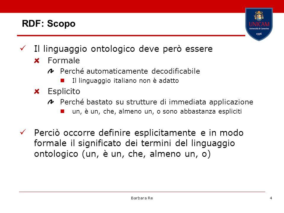 Barbara Re4 RDF: Scopo Il linguaggio ontologico deve però essere Formale Perché automaticamente decodificabile Il linguaggio italiano non è adatto Esp