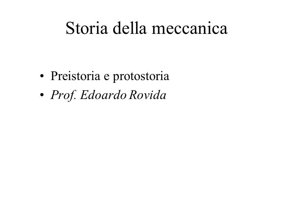 Storia della meccanica Preistoria e protostoria Prof. Edoardo Rovida