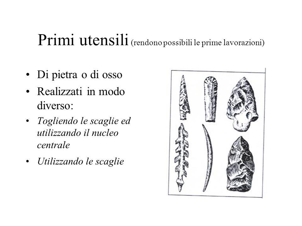 Primi utensili (rendono possibili le prime lavorazioni) Di pietra o di osso Realizzati in modo diverso: Togliendo le scaglie ed utilizzando il nucleo