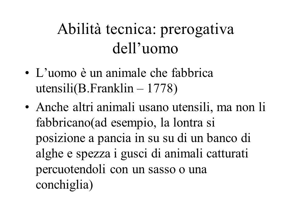 Abilità tecnica: prerogativa delluomo Luomo è un animale che fabbrica utensili(B.Franklin – 1778) Anche altri animali usano utensili, ma non li fabbri