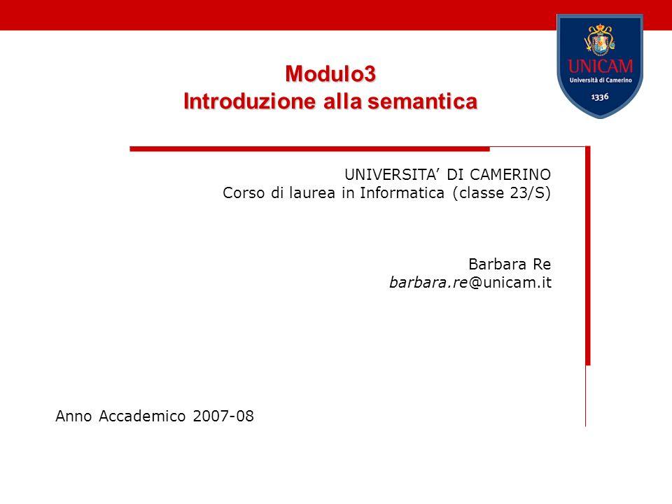 Modulo3 Introduzione alla semantica UNIVERSITA DI CAMERINO Corso di laurea in Informatica (classe 23/S) Barbara Re barbara.re@unicam.it Anno Accademic