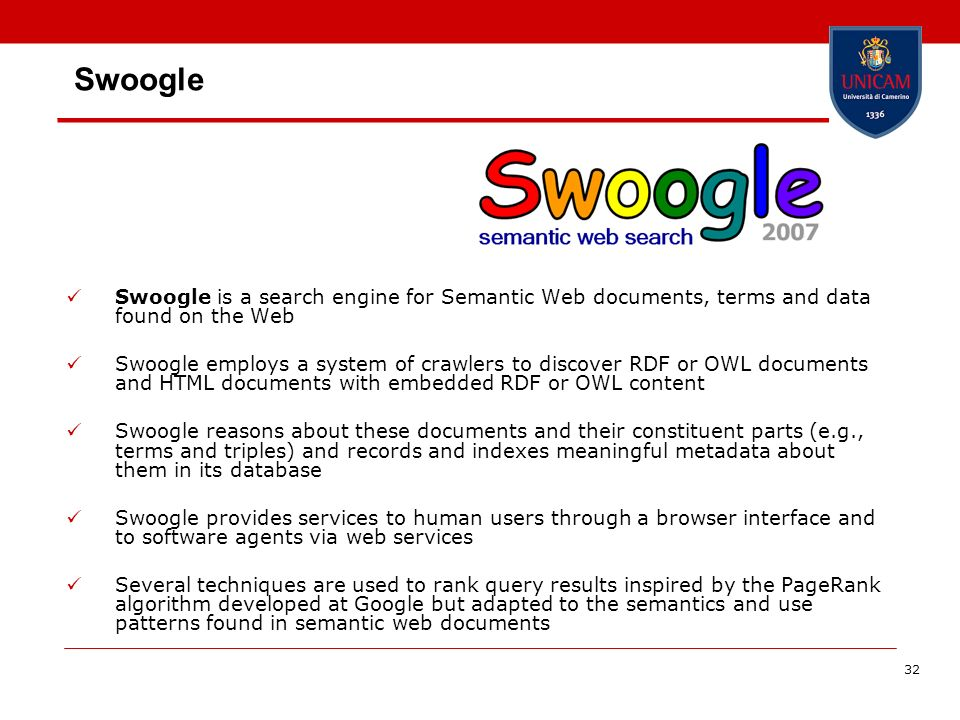 32 Swoogle Swoogle is a search engine for Semantic Web documents, terms and data found on the Web Swoogle employs a system of crawlers to discover RDF
