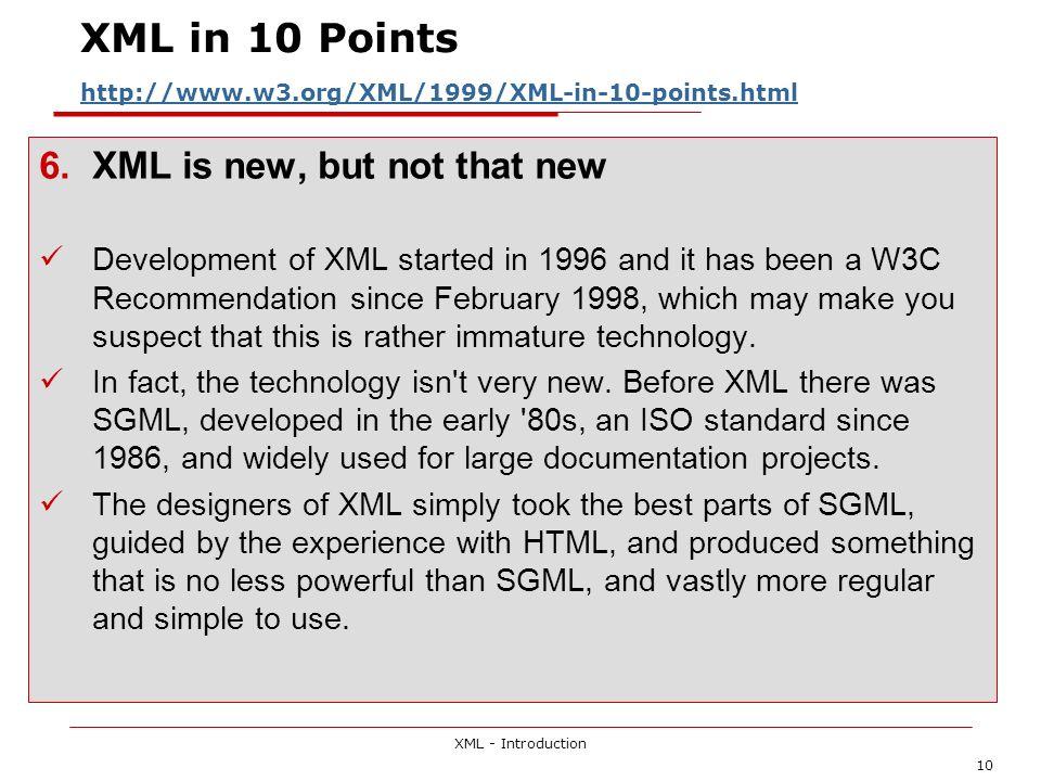 XML - Introduction 10 XML in 10 Points http://www.w3.org/XML/1999/XML-in-10-points.html http://www.w3.org/XML/1999/XML-in-10-points.html 6.XML is new,