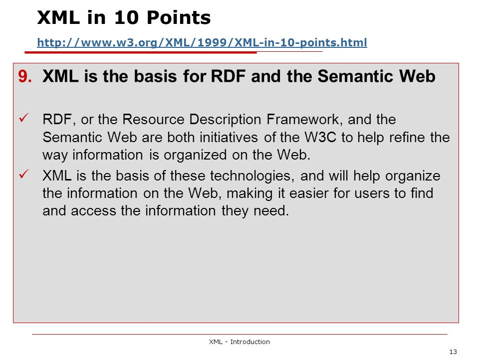 XML - Introduction 13 XML in 10 Points http://www.w3.org/XML/1999/XML-in-10-points.html http://www.w3.org/XML/1999/XML-in-10-points.html 9.XML is the