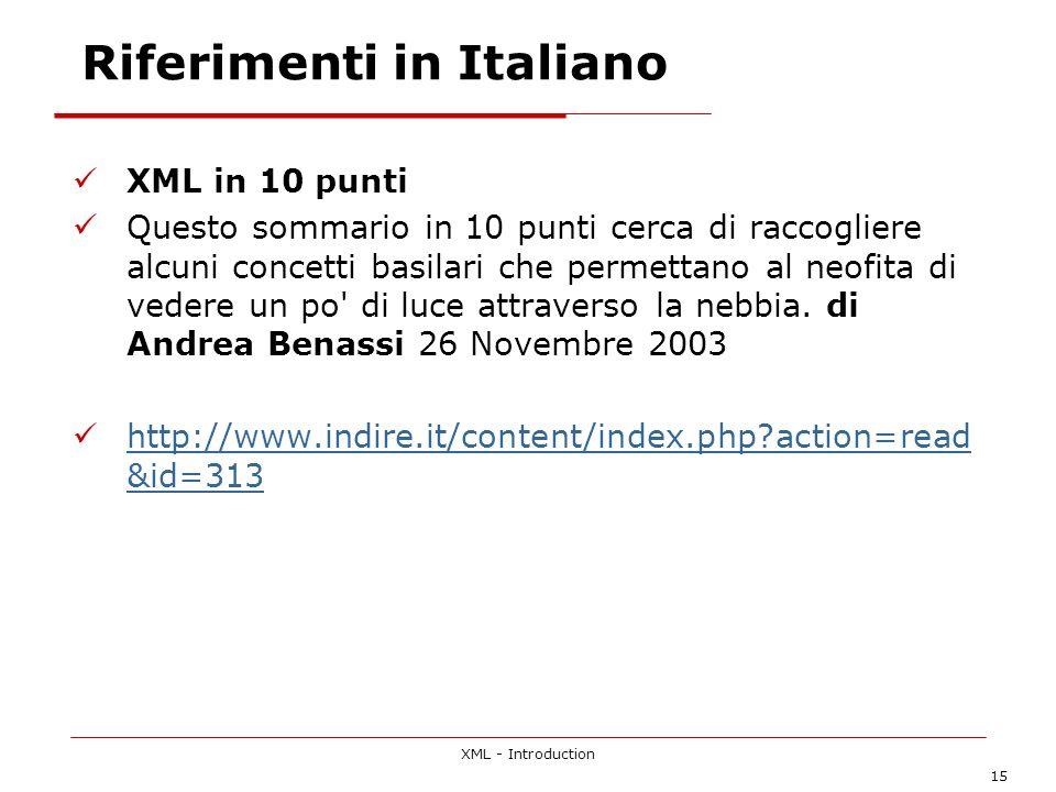 XML - Introduction 15 Riferimenti in Italiano XML in 10 punti Questo sommario in 10 punti cerca di raccogliere alcuni concetti basilari che permettano al neofita di vedere un po di luce attraverso la nebbia.