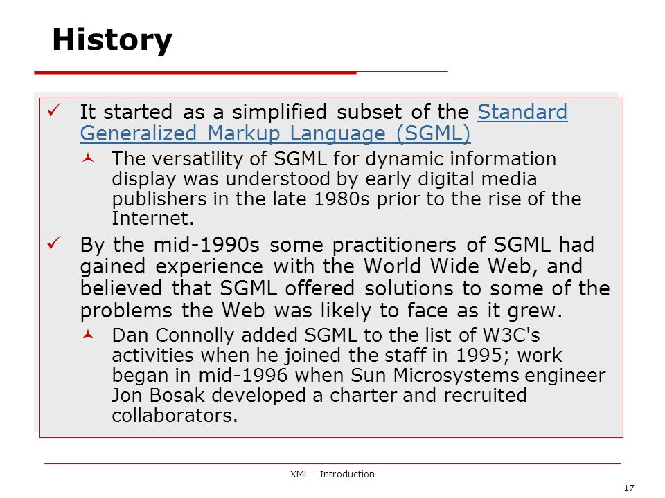 XML - Introduction 17 History It started as a simplified subset of the Standard Generalized Markup Language (SGML)Standard Generalized Markup Language