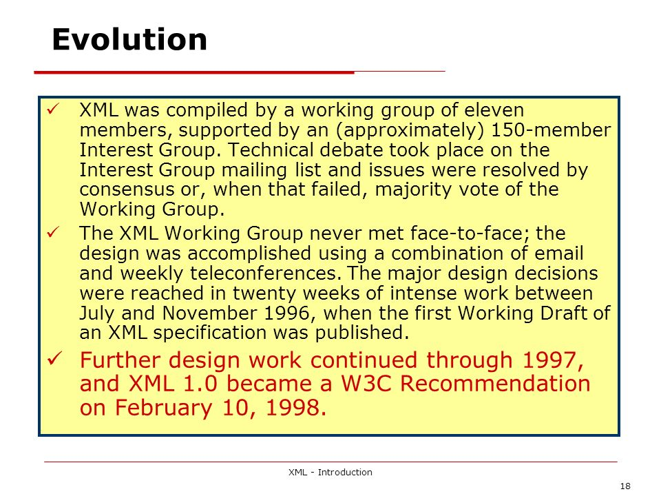 XML - Introduction 18 Evolution XML was compiled by a working group of eleven members, supported by an (approximately) 150-member Interest Group. Tech