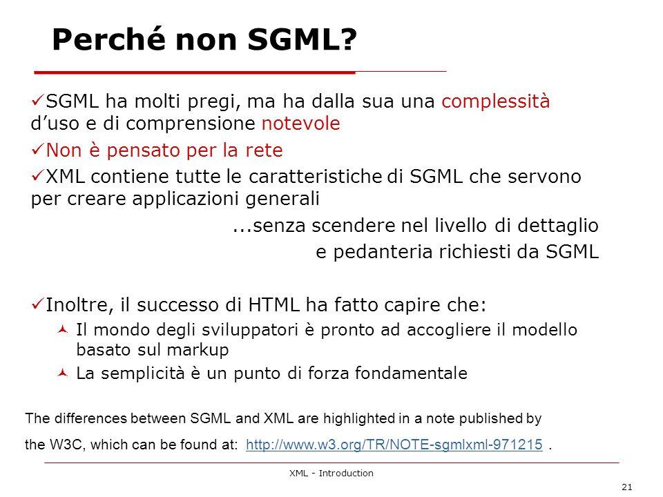 XML - Introduction 21 Perché non SGML? SGML ha molti pregi, ma ha dalla sua una complessità duso e di comprensione notevole Non è pensato per la rete