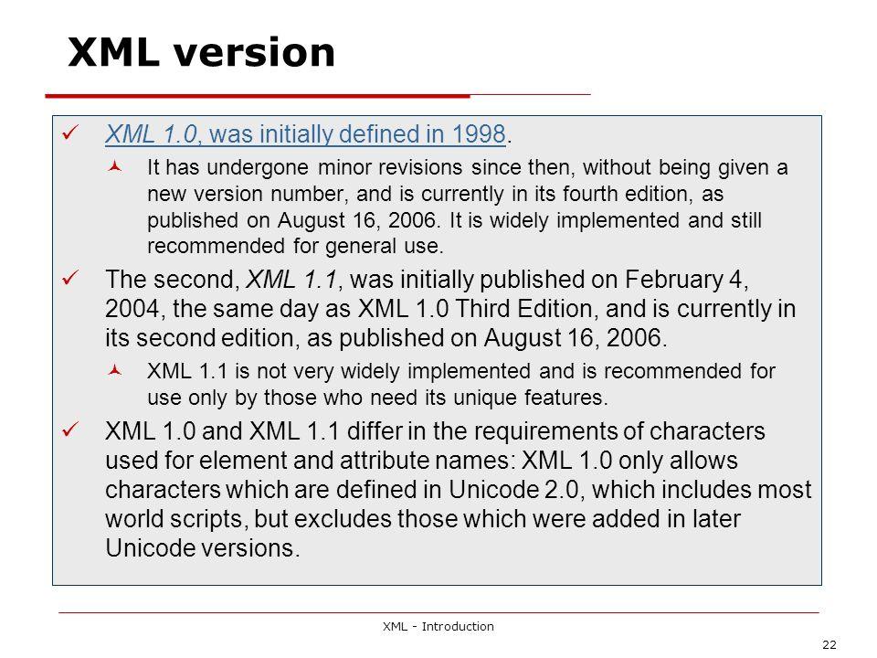 XML - Introduction 22 XML version XML 1.0, was initially defined in 1998. XML 1.0, was initially defined in 1998 It has undergone minor revisions sinc