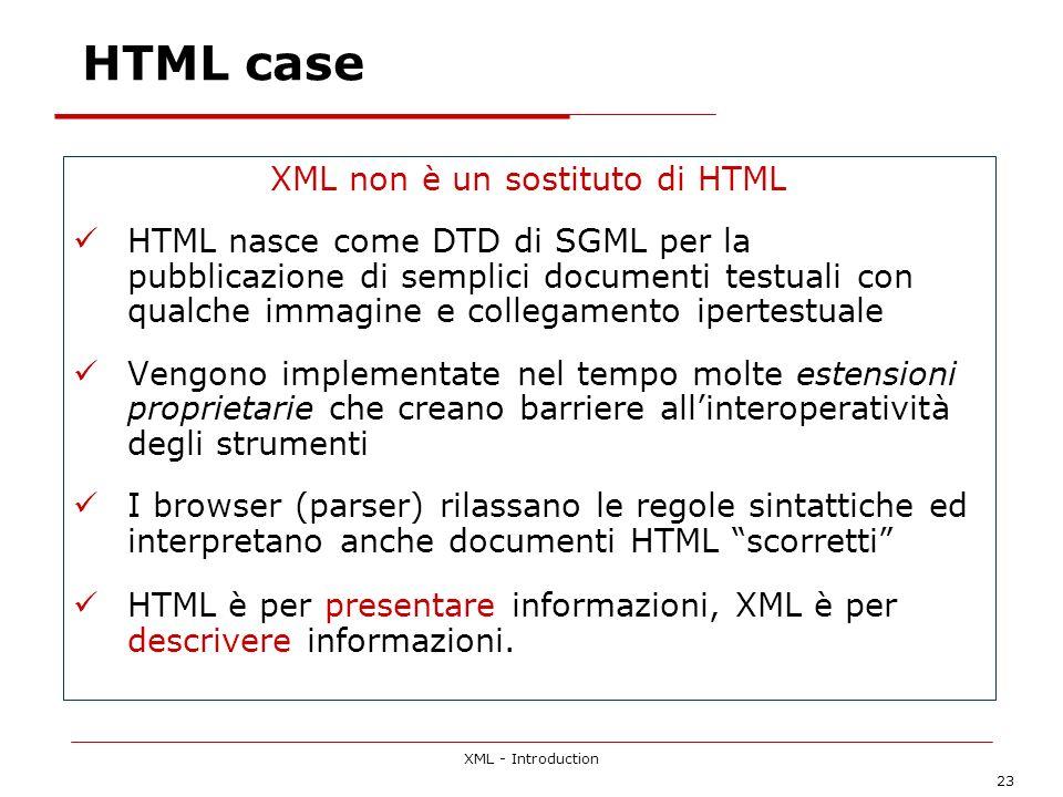 XML - Introduction 23 HTML case XML non è un sostituto di HTML HTML nasce come DTD di SGML per la pubblicazione di semplici documenti testuali con qualche immagine e collegamento ipertestuale Vengono implementate nel tempo molte estensioni proprietarie che creano barriere allinteroperatività degli strumenti I browser (parser) rilassano le regole sintattiche ed interpretano anche documenti HTML scorretti HTML è per presentare informazioni, XML è per descrivere informazioni.