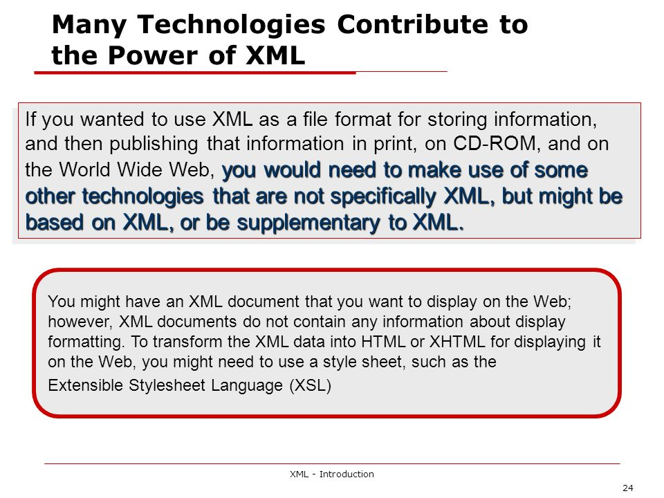 XML - Introduction 24 Many Technologies Contribute to the Power of XML you would need to make use of some other technologies that are not specifically