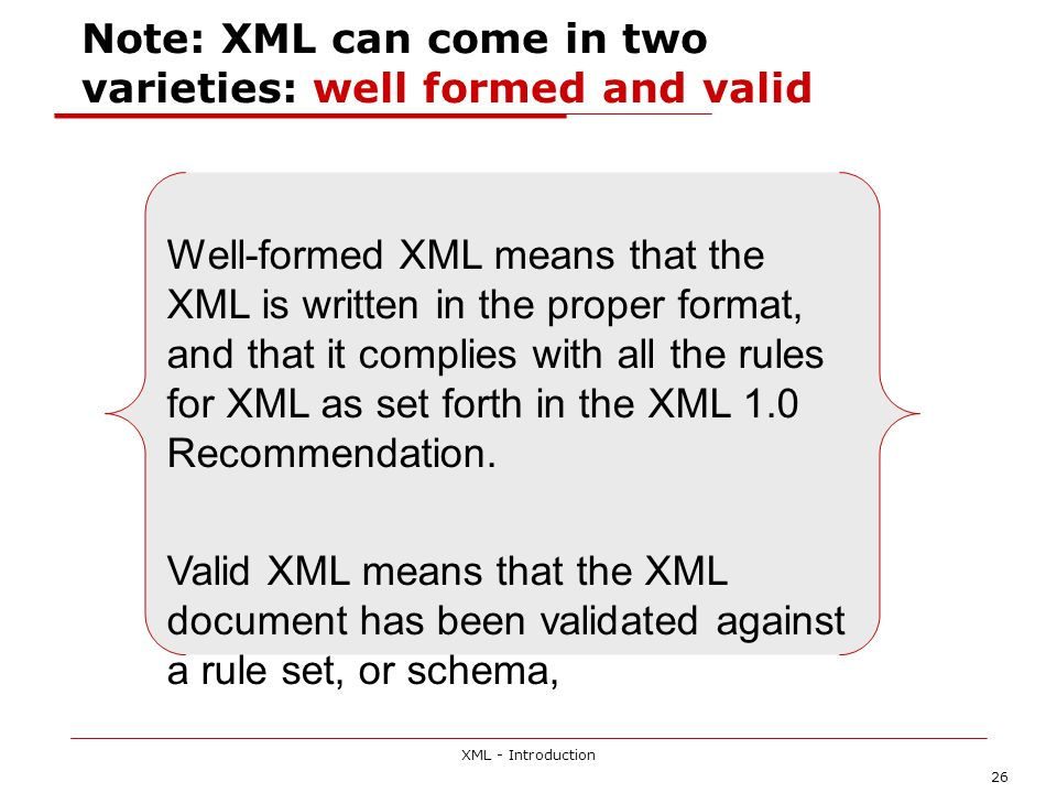 XML - Introduction 26 Note: XML can come in two varieties: well formed and valid Well-formed XML means that the XML is written in the proper format, a