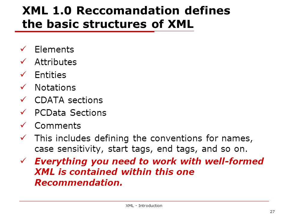 XML - Introduction 27 XML 1.0 Reccomandation defines the basic structures of XML Elements Attributes Entities Notations CDATA sections PCData Sections Comments This includes defining the conventions for names, case sensitivity, start tags, end tags, and so on.
