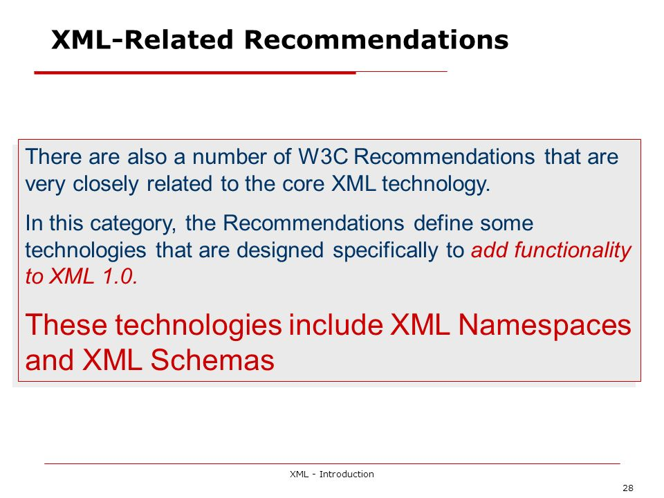 XML - Introduction 28 XML-Related Recommendations There are also a number of W3C Recommendations that are very closely related to the core XML technol
