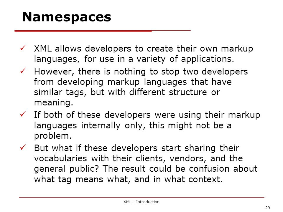 XML - Introduction 29 Namespaces XML allows developers to create their own markup languages, for use in a variety of applications.