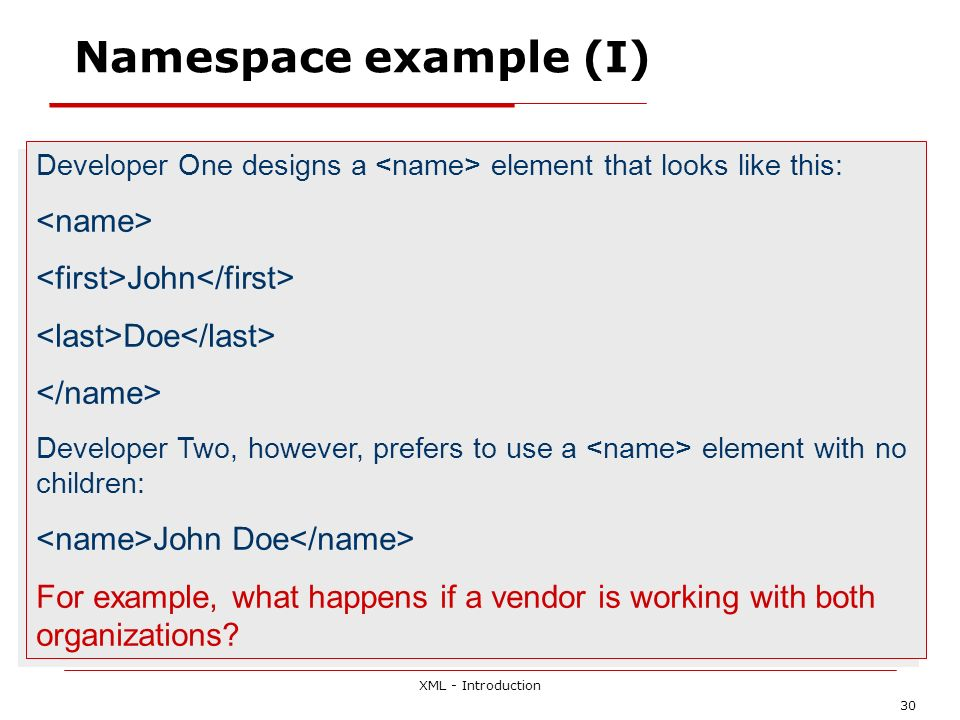 XML - Introduction 30 Namespace example (I) Developer One designs a element that looks like this: John Doe Developer Two, however, prefers to use a el