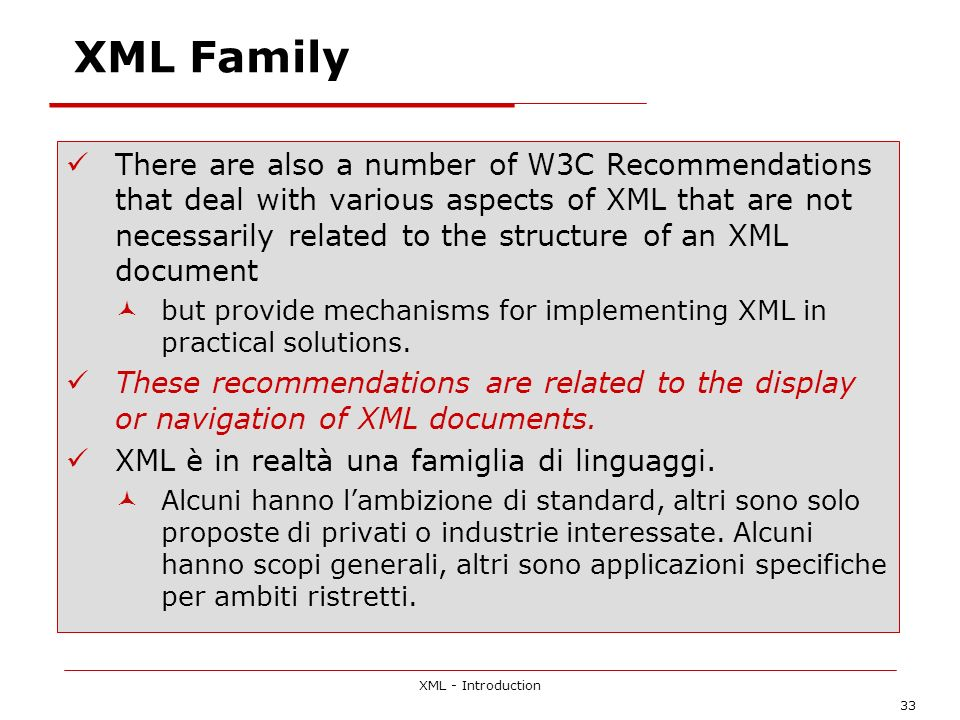 XML - Introduction 33 XML Family There are also a number of W3C Recommendations that deal with various aspects of XML that are not necessarily related to the structure of an XML document but provide mechanisms for implementing XML in practical solutions.