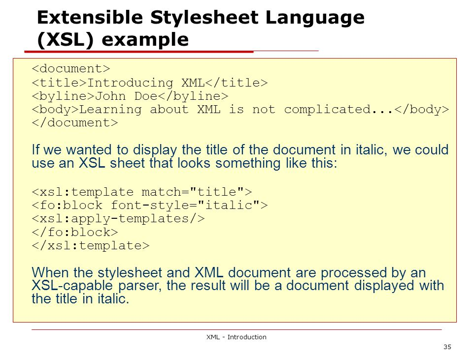 XML - Introduction 35 Extensible Stylesheet Language (XSL) example Introducing XML John Doe Learning about XML is not complicated...