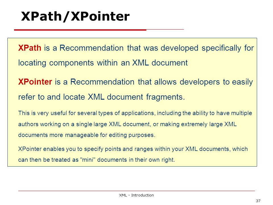 XML - Introduction 37 XPath/XPointer XPath is a Recommendation that was developed specifically for locating components within an XML document XPointer is a Recommendation that allows developers to easily refer to and locate XML document fragments.