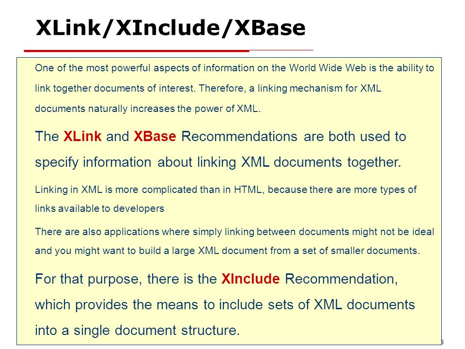 XML - Introduction 38 XLink/XInclude/XBase One of the most powerful aspects of information on the World Wide Web is the ability to link together docum
