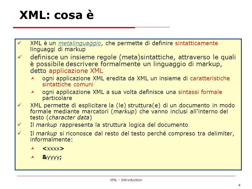 XML - Introduction 4 XML: cosa è XML è un metalinguaggio, che permette di definire sintatticamente linguaggi di markupmetalinguaggio definisce un insieme regole (meta)sintattiche, attraverso le quali è possibile descrivere formalmente un linguaggio di markup, detto applicazione XML ogni applicazione XML eredita da XML un insieme di caratteristiche sintattiche comuni ogni applicazione XML a sua volta definisce una sintassi formale particolare XML permette di esplicitare la (le) struttura(e) di un documento in modo formale mediante marcatori (markup) che vanno inclusi allinterno del testo (character data) Il markup rappresenta la struttura logica del documento Il markup si riconosce dal resto del testo perché compreso tra delimiter, informalmente: &yyyy;