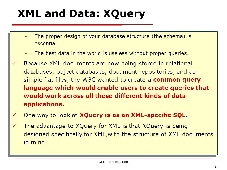 XML - Introduction 43 XML and Data: XQuery The proper design of your database structure (the schema) is essential The best data in the world is useles