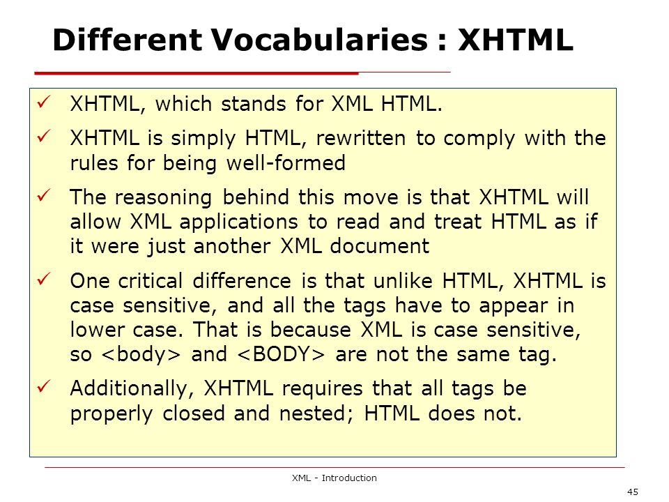 XML - Introduction 45 Different Vocabularies : XHTML XHTML, which stands for XML HTML. XHTML is simply HTML, rewritten to comply with the rules for be